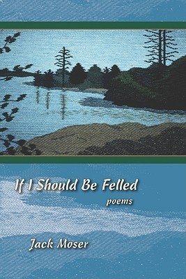 If I Should Be Felled: Poems  by  Jack Moser