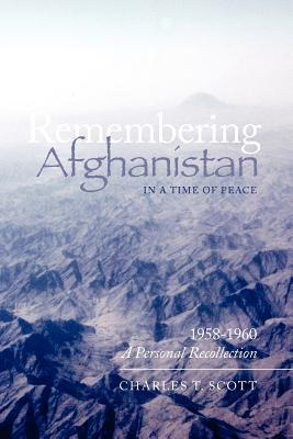 Remembering Afghanistan in a Time of Peace, 1958-1960: A Personal Recollection: A Personal Recollection Charles T. Scott