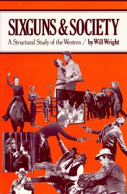 Sixguns and Society: A Structural Study of the Western Will Wright