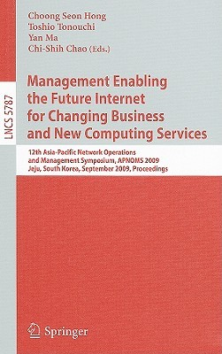 Management Enabling the Future Internet for Changing Business and New Computing Services: 12th Asia-Pacific Network Operations and Management Symposium, APNOMS 2009 Jeju, South Korea, September 23-25, 2009 Proceedings  by  Choong Seon Hong