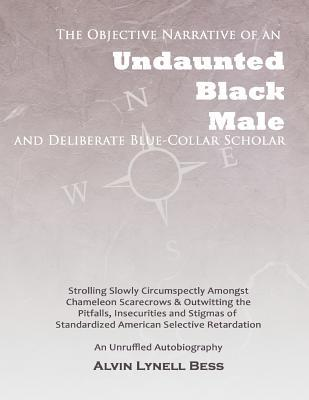 The Objective Narrative of an Undaunted Black Male and Deliberate Blue-Collar Scholar: Strolling Slowly Circumspectly Amongst Chameleon Scarecrows and Outwitting the Pitfalls, Insecurities and Stigmas of Standardized American Selective Retardation: An ... Kimberly Durden