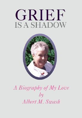 Grief Is a Shadow - A Biography of My Love Albert M. Swash