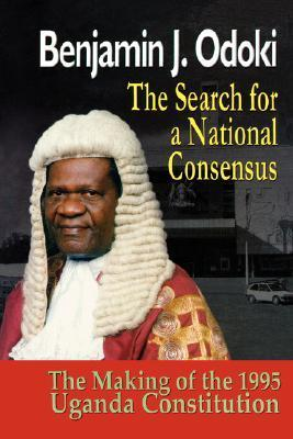 The Search for a National Consensus. the Making of the 1995 Uganda Constitution Benjamin J. Odoki