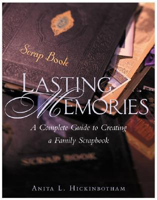 Lasting Memories: A Complete Guide to Creating a Family Scrapbook Anita L. Hickinbotham