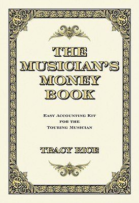 The Musicians Money Book: Easy Accounting Kit for the Touring Musician  by  Tracy Rice