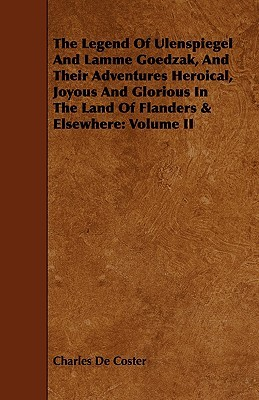 The Legend Of Ulenspiegel And Lamme Goedzak, And Their Adventures Heroical, Joyous And Glorious In The Land Of Flanders & Elsewhere: Volume Ii Charles de Coster