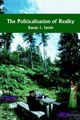 The Politicalization of Reality  by  Randy E. Smith