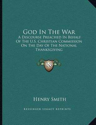 God in the War: A Discourse Preached in Behalf of the U.S. Christian Commission on the Day of the National Thanksgiving Henry V. Smith
