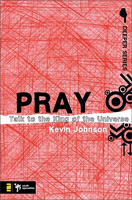 Pray: Talk to the King of the Universe Kevin Johnson