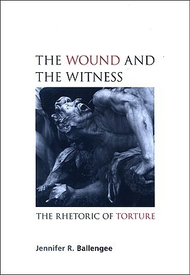 The Wound And The Witness: The Rhetoric Of Torture  by  Jennifer R. Ballengee