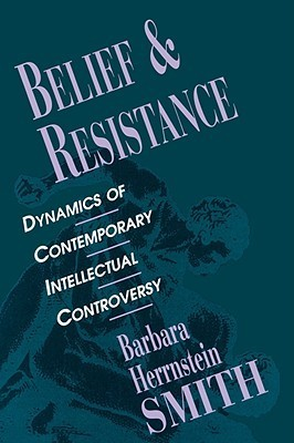 Belief and Resistance: Dynamics of Contemporary Intellectual Controversy  by  Barbara Herrnstein Smith