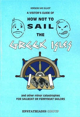 A Visitors Guide Of How Not To Sail The Greek Isles And Other Minor Catastrophies  by  Vernon Vas Elliot