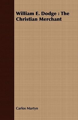 William E. Dodge: The Christian Merchant  by  Carlos Martyn