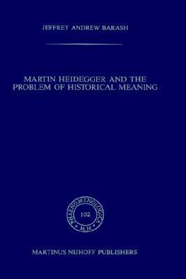 Martin Heidegger And The Problem Of Historical Meaning Jeffrey Andrew Barash