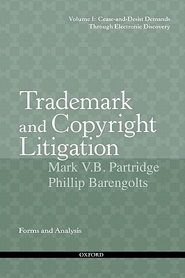 Trademark and Copyright Litigation: Forms and Analysis--Volume 1: Cease-And-Desist Demands Through Electronic Discovery Mark V.B. Partridge