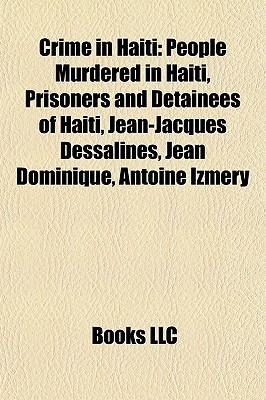 Crime in Haiti: People Murdered in Haiti, Prisoners and Detainees of Haiti, Jean-Jacques Dessalines, Jean Dominique, Antoine Izm ry Books LLC