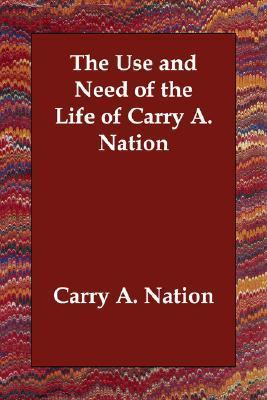 The Use And Need Of The Life Of Carry A. Nation  by  Carry A. Nation