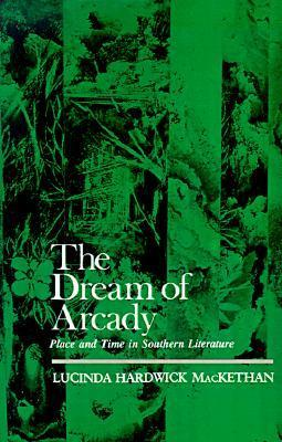 The Dream of Arcady: Place and Time in Southern Literature  by  Lucinda Hardwick MacKethan
