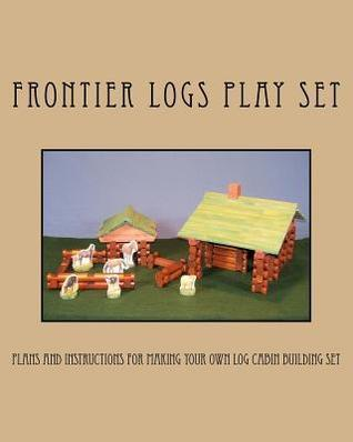Frontier Logs Play Set: Plans and Instructions for Making Your Own Log Cabin Building Set.  by  Ralph W. Bagnall