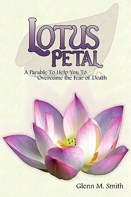 Lotus Petal: A Parable to Help You to Overcome the Fear of Death Glenn M. Smith