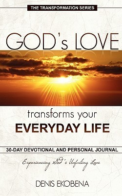 Gods Love Transforms Your Everyday Life: 30 Days Devotion and Journal  by  Denis Ekobena
