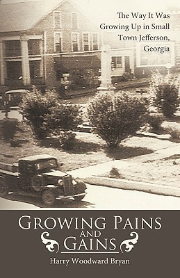 Growing Pains and Gains: The Way It Was Growing Up in Small Town Jefferson, Georgia  by  Woodward Bryan Harry Woodward Bryan