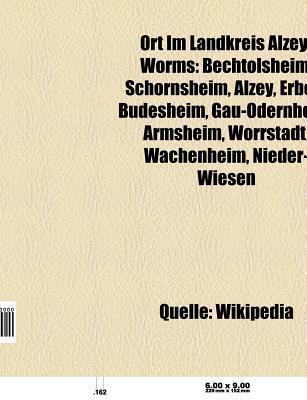 Ort Im Landkreis Alzey-Worms: Bechtolsheim, Alzey, Schornsheim, Erbes-B Desheim, Gau-Odernheim, Armsheim, W Rrstadt, Wachenheim, Hamm Am Rhein  by  Books LLC