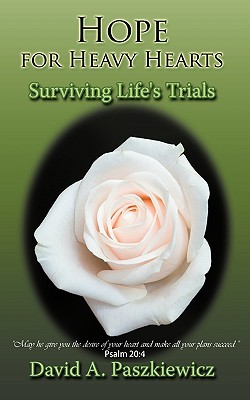 Hope for Heavy Hearts: Surviving Lifes Trials  by  David A. Paszkiewicz