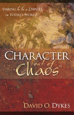 Character Out of Chaos: Daring to Be a Daniel in Todays World  by  David O. Dykes