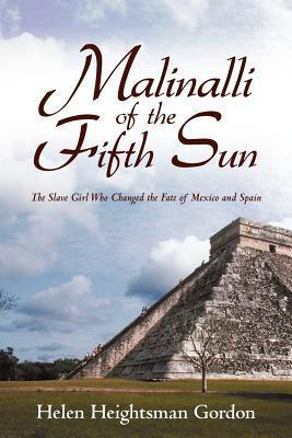 Malinalli of the Fifth Sun: The Slave Girl Who Changed the Fate of Mexico and Spain Helen Gordon