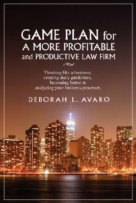 Game Plan for a More Profitable and Productive Law Firm: Thinking Like a Business, Creating Daily Guidelines, Becoming Better at Analyzing Your Busine Deborah Avaro