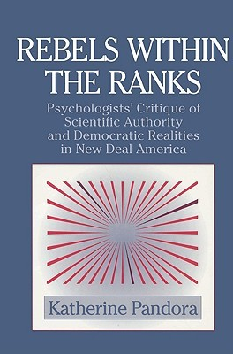Rebels Within the Ranks: Psychologists Critique of Scientific Authority and Democratic Realities in New Deal America Katherine Pandora