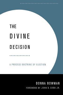 The Divine Decision: A Process Doctrine Of Election  by  Donna Bowman