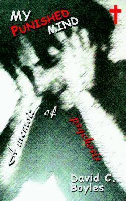 My Punished Mind: A Memoir of Psychosis David C. Boyles