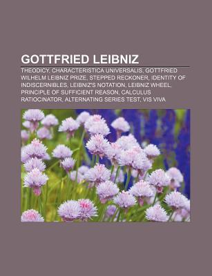 Gottfried Leibniz: Theodicy, Characteristica Universalis, Gottfried Wilhelm Leibniz Prize, Stepped Reckoner, Identity of Indiscernibles  by  Books LLC