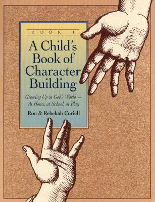 Childs Book of Character Building, Book 1: Growing Up in Gods World-At Home, at School, at Play  by  Ron Coriell