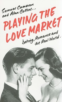 Playing The Love Market: Dating, Romance And The Real World Samuel Cameron