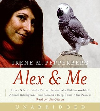 Alex & Me CD: How a Scientist and a Parrot Discovered a Hidden World of Animal Intelligence--and Formed a Deep Bond in the Process  by  Irene M. Pepperberg