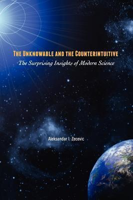 The Unknowable and the Counterintuitive: The Surprising Insights of Modern Science  by  Aleksandar I. Zecevic
