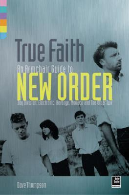 True Faith: An Armchair Guide to New Order: Joy Division, Electronic, Monaco and The Other Two Dave Thompson