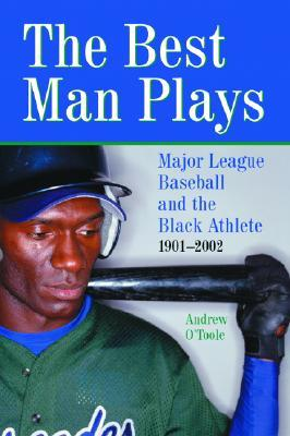 The Best Man Plays: Major League Baseball And The Black Athlete, 1901 2002 Andrew OToole