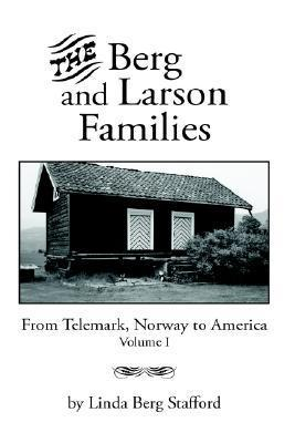 The Berg and Larson Families: From Telemark, Norway to America Volume I Linda Berg Stafford