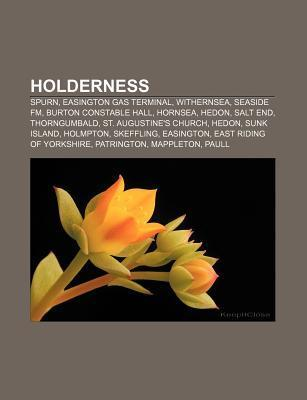 Holderness: Spurn, Easington Gas Terminal, Withernsea, Seaside FM, Burton Constable Hall, Hornsea, Hedon, Salt End, Thorngumbald  by  Books LLC