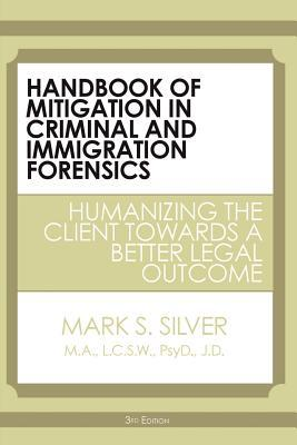 Handbook Of Mitigation In Criminal And Immigration Forensics: Humanizing The Client Towards A Better Legal Outcome  by  Mark S. Silver