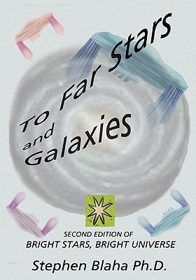 To Far Stars and Galaxies: Second Edition of Bright Stars, Bright Universe  by  Stephen Blaha