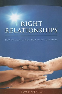 Right Relationships: How to Create Them and How to Restore Them Tom Marshall
