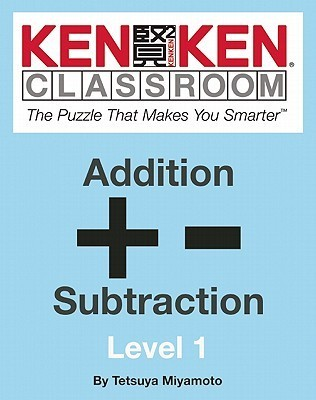KenKen Classroom: Addition and Subtraction: The Puzzle That Makes You Smarter™  by  Tetsuya Miyamoto