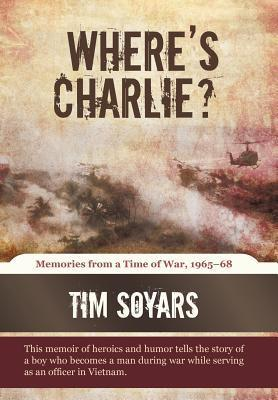 Wheres Charlie?: Memories from a Time of War, 1965-68  by  Tim Soyars