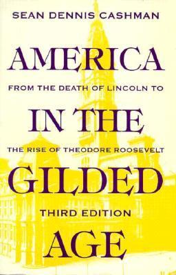 America in the Gilded Age: From the Death of Lincoln to the Rise of Theodore Roosevelt Sean Dennis Cashman