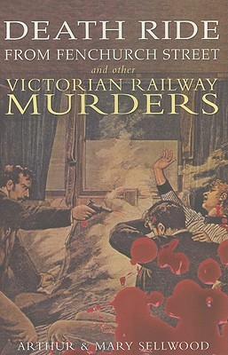 Death Ride From Fenchurch Street: And Other Victorian Railway Murders Arthur V. Sellwood
